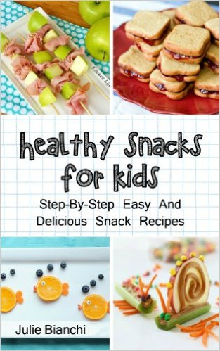 Healthy Snacks For Kids: Step-By-Step Easy And Delicious Snack Recipes